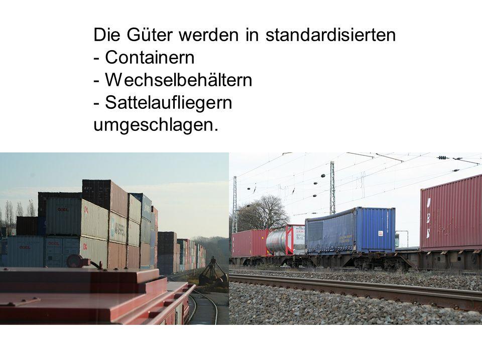 Die Güter werden in standardisierten - Containern - Wechselbehältern - Sattelaufliegern umgeschlagen.
