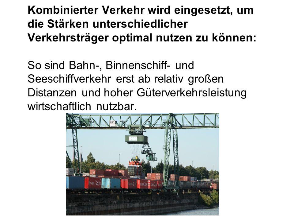 Kombinierter Verkehr wird eingesetzt, um die Stärken unterschiedlicher Verkehrsträger optimal nutzen zu können: So sind Bahn-, Binnenschiff- und Seeschiffverkehr erst ab relativ großen Distanzen und hoher Güterverkehrsleistung wirtschaftlich nutzbar.