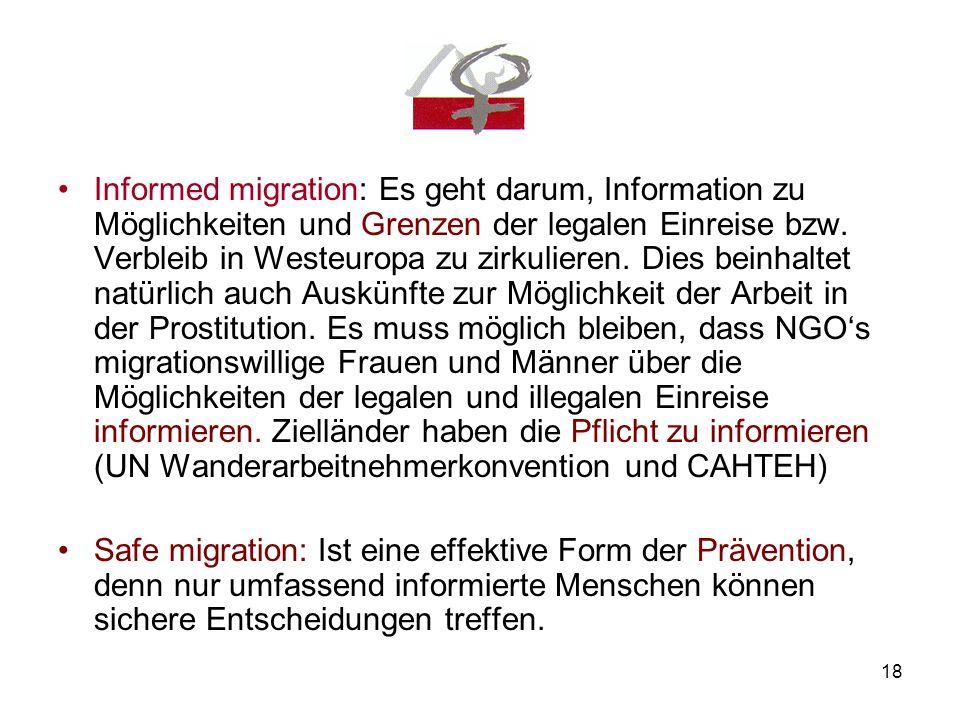 Informed migration: Es geht darum, Information zu Möglichkeiten und Grenzen der legalen Einreise bzw. Verbleib in Westeuropa zu zirkulieren. Dies beinhaltet natürlich auch Auskünfte zur Möglichkeit der Arbeit in der Prostitution. Es muss möglich bleiben, dass NGO's migrationswillige Frauen und Männer über die Möglichkeiten der legalen und illegalen Einreise informieren. Zielländer haben die Pflicht zu informieren (UN Wanderarbeitnehmerkonvention und CAHTEH)