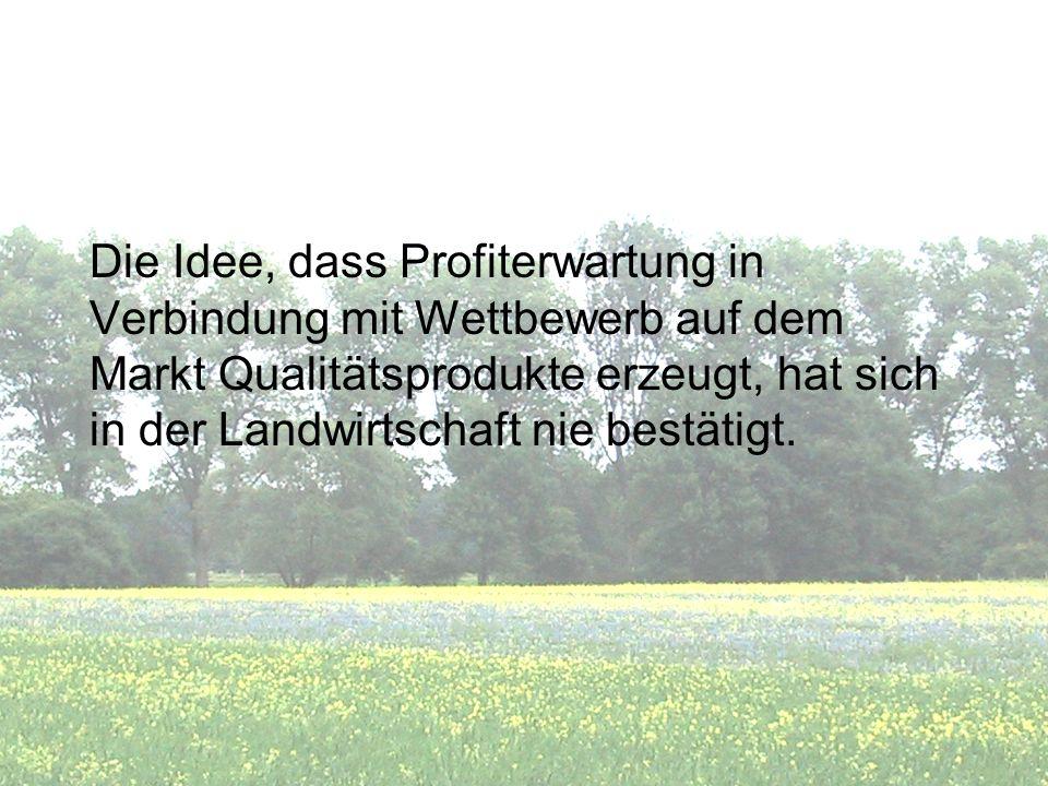 Die Idee, dass Profiterwartung in Verbindung mit Wettbewerb auf dem Markt Qualitätsprodukte erzeugt, hat sich in der Landwirtschaft nie bestätigt.