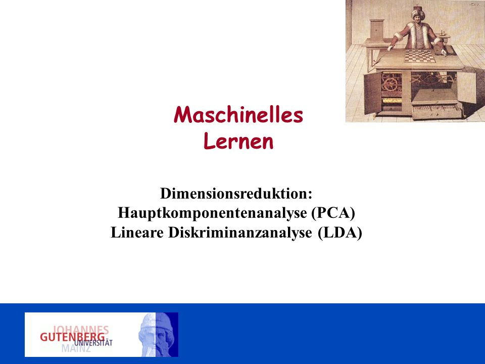 Maschinelles Lernen Dimensionsreduktion: Hauptkomponentenanalyse (PCA) Lineare Diskriminanzanalyse (LDA)