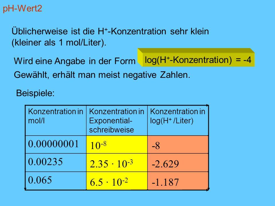 pH-Wert2 Üblicherweise ist die H+-Konzentration sehr klein. (kleiner als 1 mol/Liter). Wird eine Angabe in der Form.