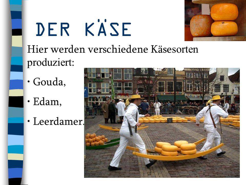 DER KÄSE Hier werden verschiedene Käsesorten produziert: Gouda, Edam,