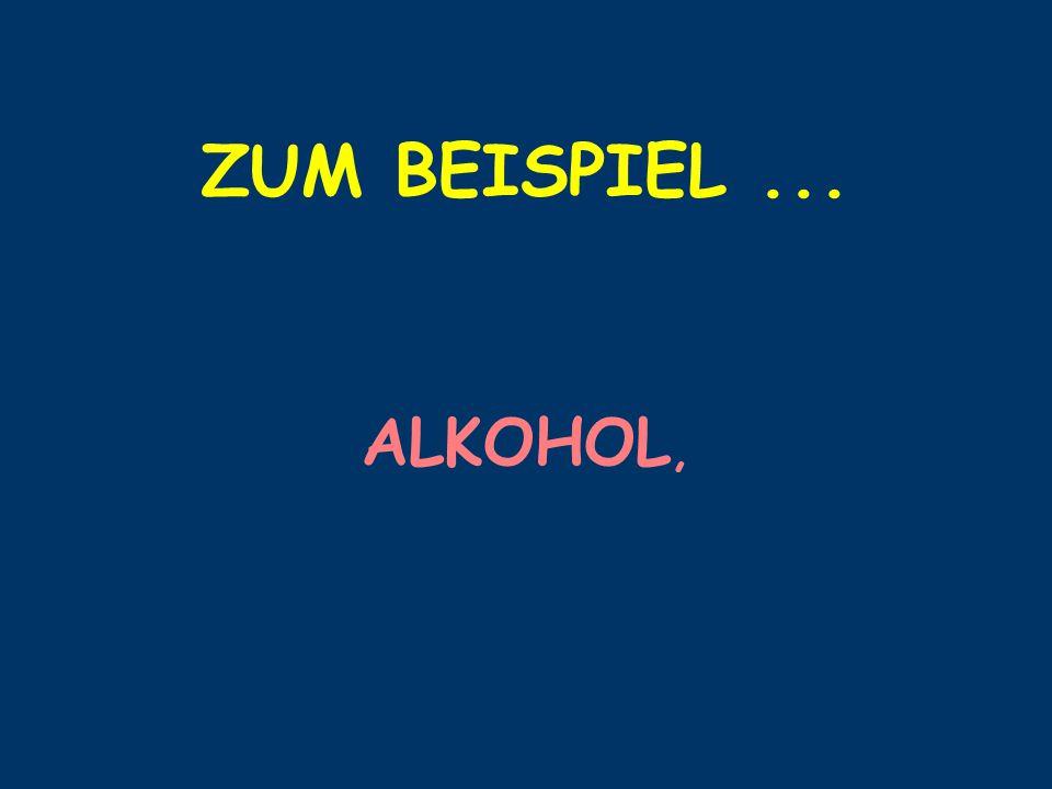 ZUM BEISPIEL ... ALKOHOL,