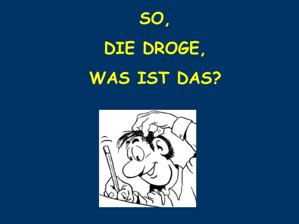 SO, DIE DROGE, WAS IST DAS
