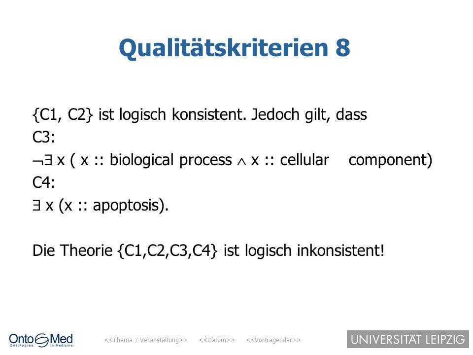 Qualitätskriterien 8 {C1, C2} ist logisch konsistent. Jedoch gilt, dass. C3:  x ( x :: biological process  x :: cellular component)