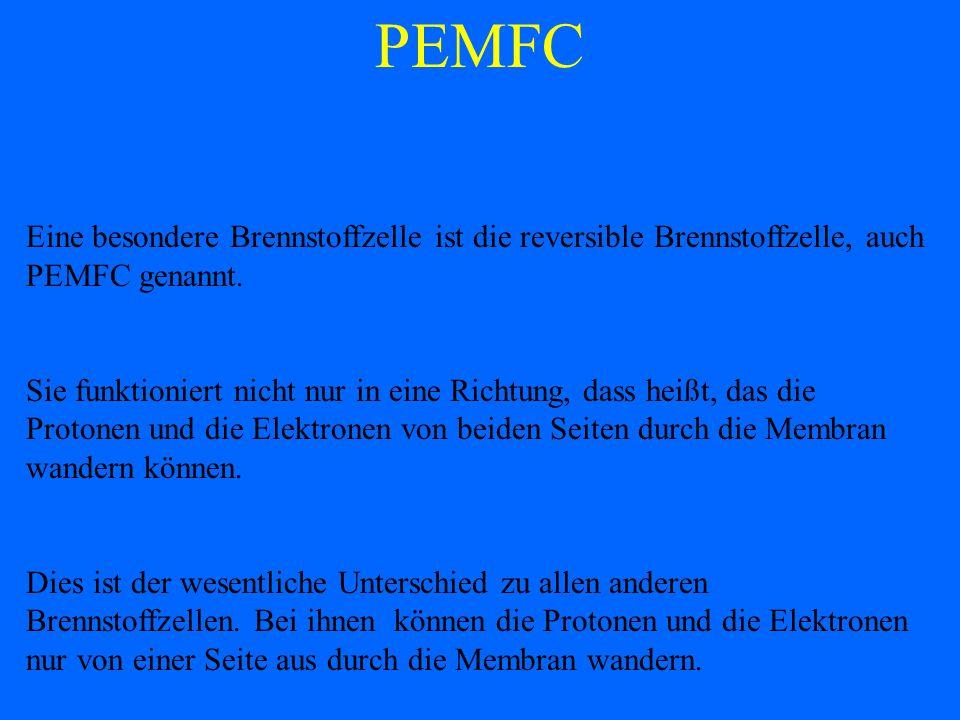 PEMFC Eine besondere Brennstoffzelle ist die reversible Brennstoffzelle, auch PEMFC genannt.