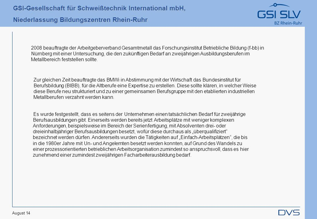 2008 beauftragte der Arbeitgeberverband Gesamtmetall das Forschungsinstitut Betriebliche Bildung (f-bb) in Nürnberg mit einer Untersuchung, die den zukünftigen Bedarf an zweijährigen Ausbildungsberufen im Metallbereich feststellen sollte.