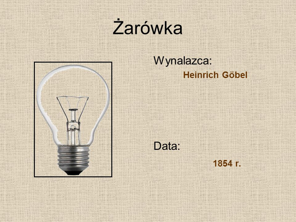 Żarówka Wynalazca: Heinrich Göbel Data: 1854 r.