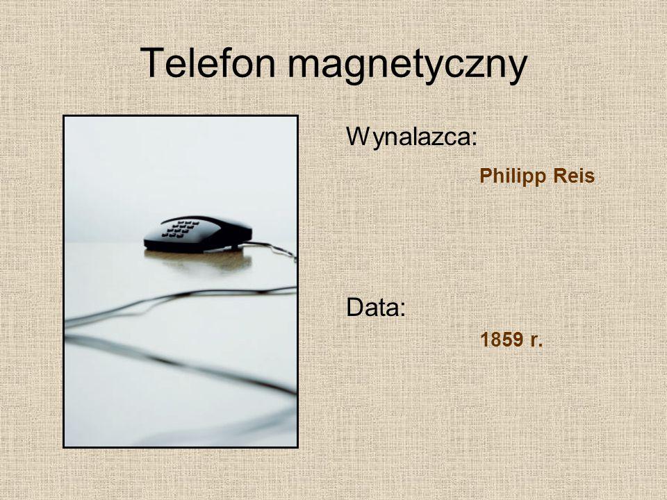Telefon magnetyczny Wynalazca: Philipp Reis Data: 1859 r.