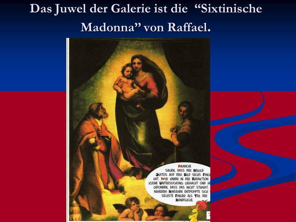 Das Juwel der Galerie ist die Sixtinische Madonna'' von Raffael.