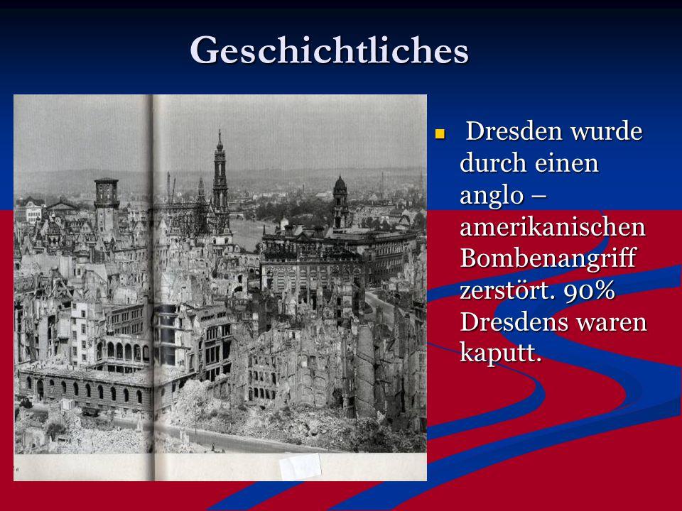 Geschichtliches Dresden wurde durch einen anglo – amerikanischen Bombenangriff zerstört.