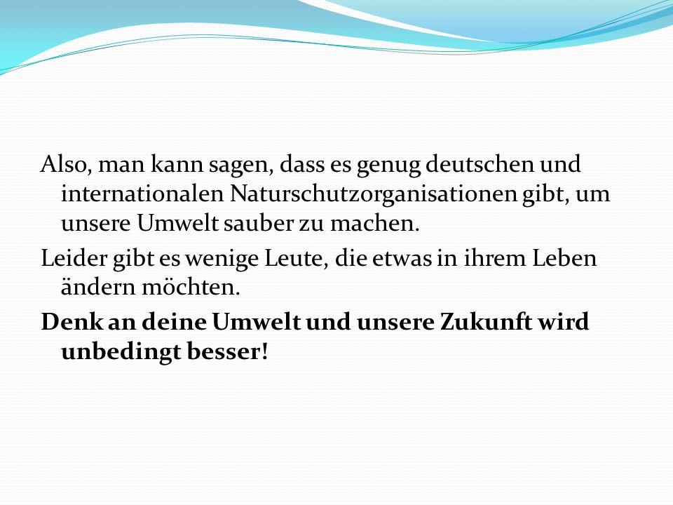 Also, man kann sagen, dass es genug deutschen und internationalen Naturschutzorganisationen gibt, um unsere Umwelt sauber zu machen.
