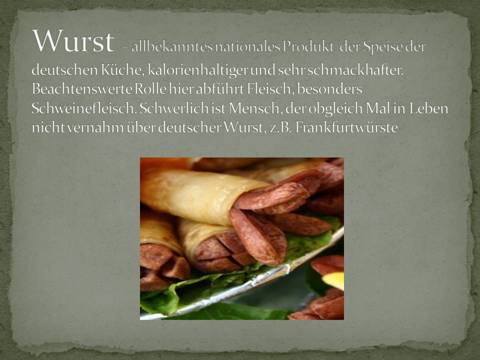 Wurst – allbekanntes nationales Produkt der Speise der deutschen Küche, kalorienhaltiger und sehr schmackhafter.