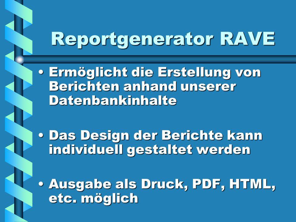 Reportgenerator RAVE Ermöglicht die Erstellung von Berichten anhand unserer Datenbankinhalte.