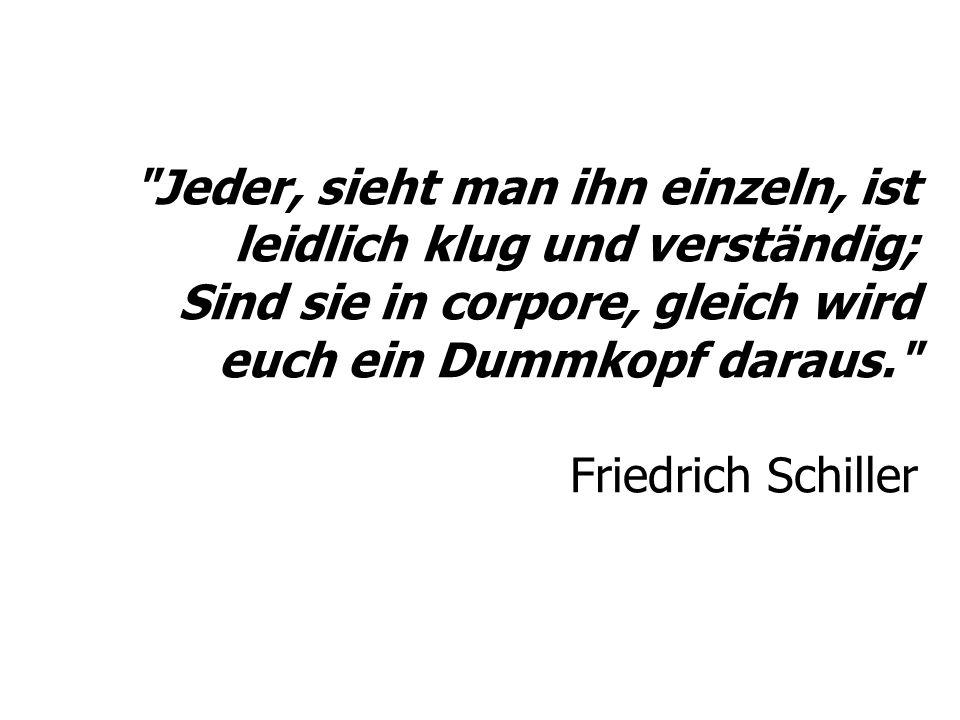 Jeder, sieht man ihn einzeln, ist leidlich klug und verständig; Sind sie in corpore, gleich wird euch ein Dummkopf daraus. Friedrich Schiller