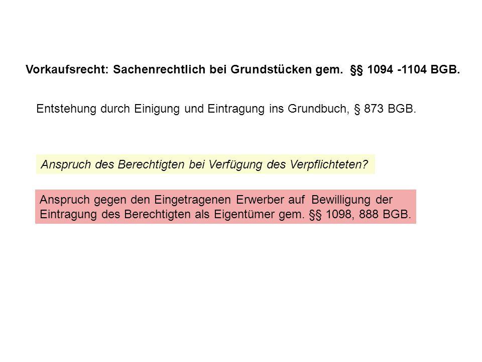 Vorkaufsrecht: Sachenrechtlich bei Grundstücken gem. §§ 1094 -1104 BGB.