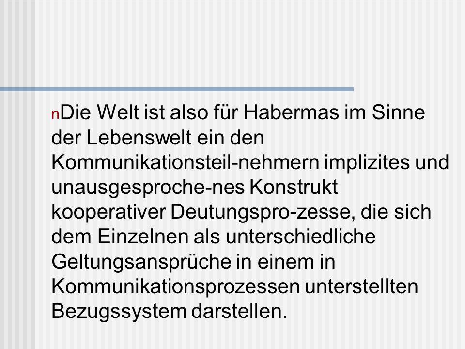 Die Welt ist also für Habermas im Sinne der Lebenswelt ein den Kommunikationsteil-nehmern implizites und unausgesproche-nes Konstrukt kooperativer Deutungspro-zesse, die sich dem Einzelnen als unterschiedliche Geltungsansprüche in einem in Kommunikationsprozessen unterstellten Bezugssystem darstellen.