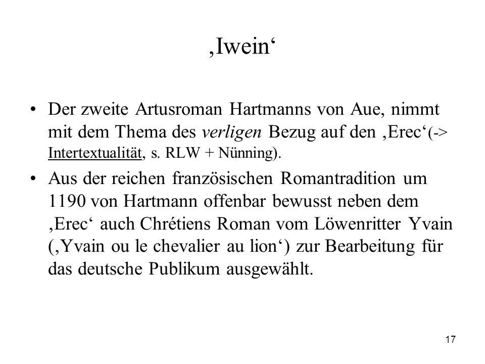 'Iwein' Der zweite Artusroman Hartmanns von Aue, nimmt mit dem Thema des verligen Bezug auf den 'Erec'(-> Intertextualität, s. RLW + Nünning).