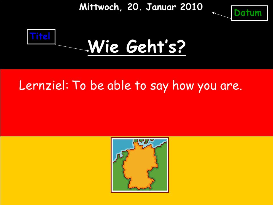 Wie Geht's Lernziel: To be able to say how you are.