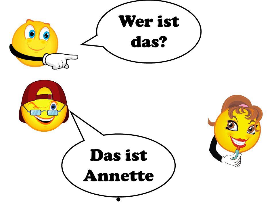 Wer ist das Das ist Annette.