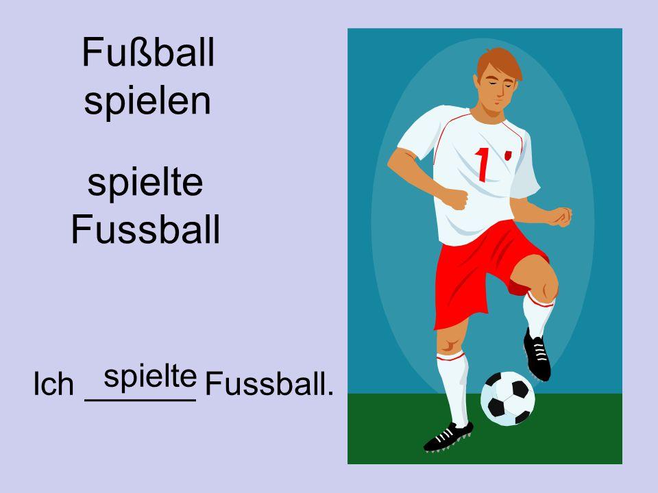 Fußball spielen spielte Fussball Ich ______ Fussball. spielte