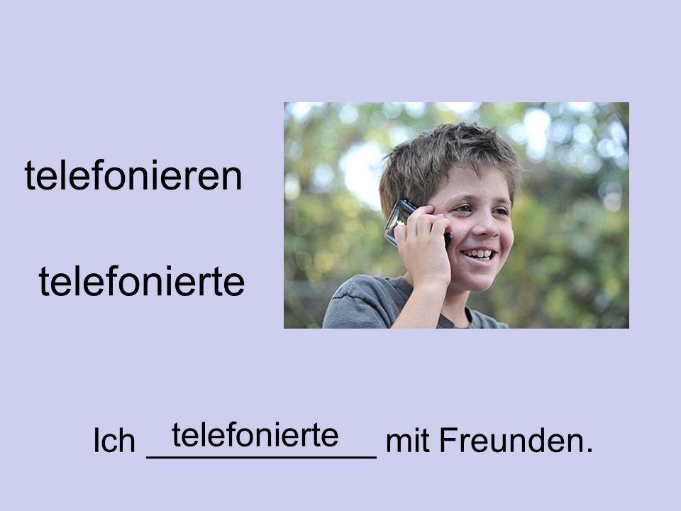 telefonieren telefonierte Ich ____________ mit Freunden. telefonierte