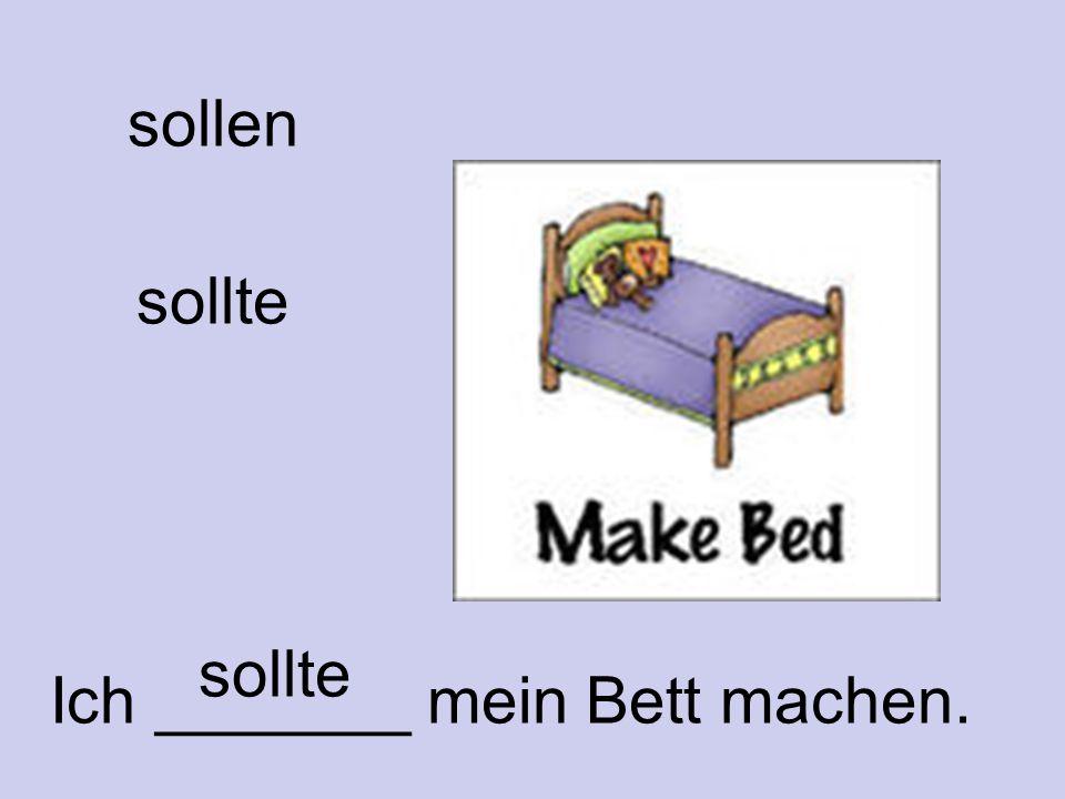 Ich _______ mein Bett machen.