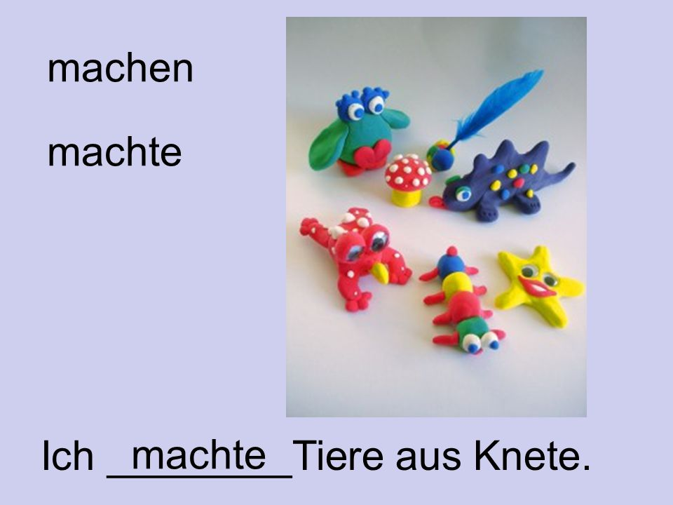 machen machte Ich ________Tiere aus Knete. machte