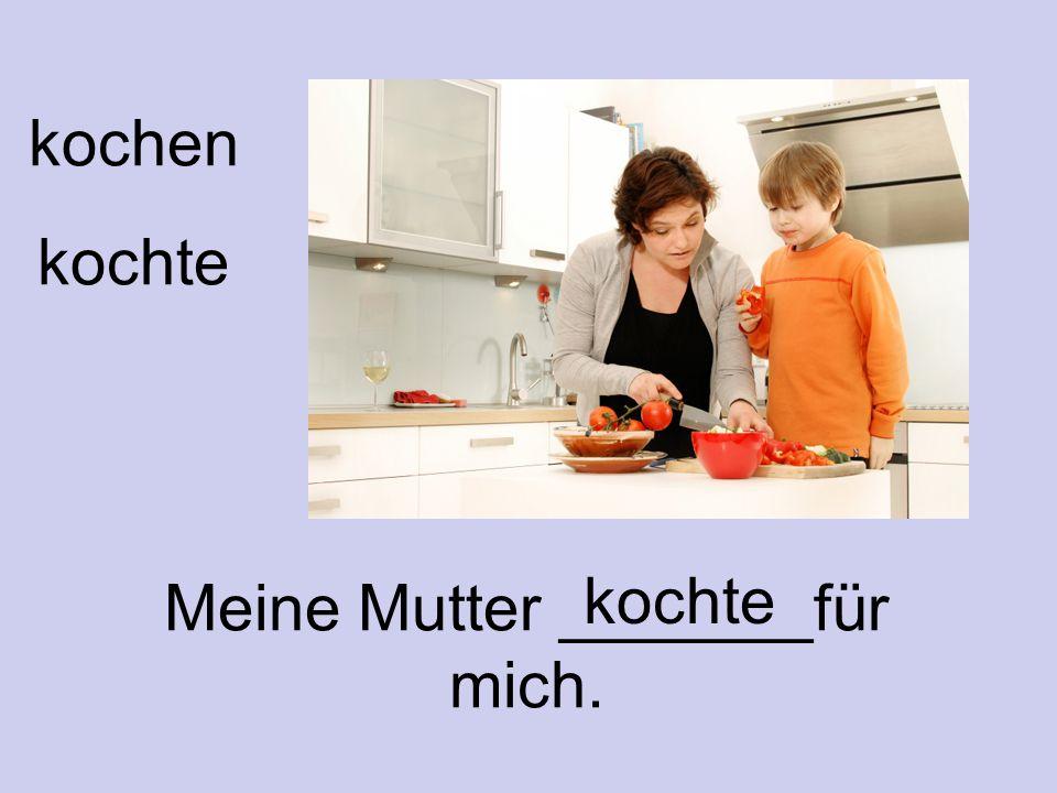 Meine Mutter _______für mich.