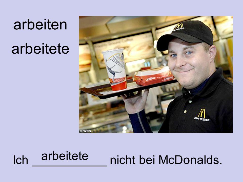 arbeiten arbeitete arbeitete Ich ___________ nicht bei McDonalds.