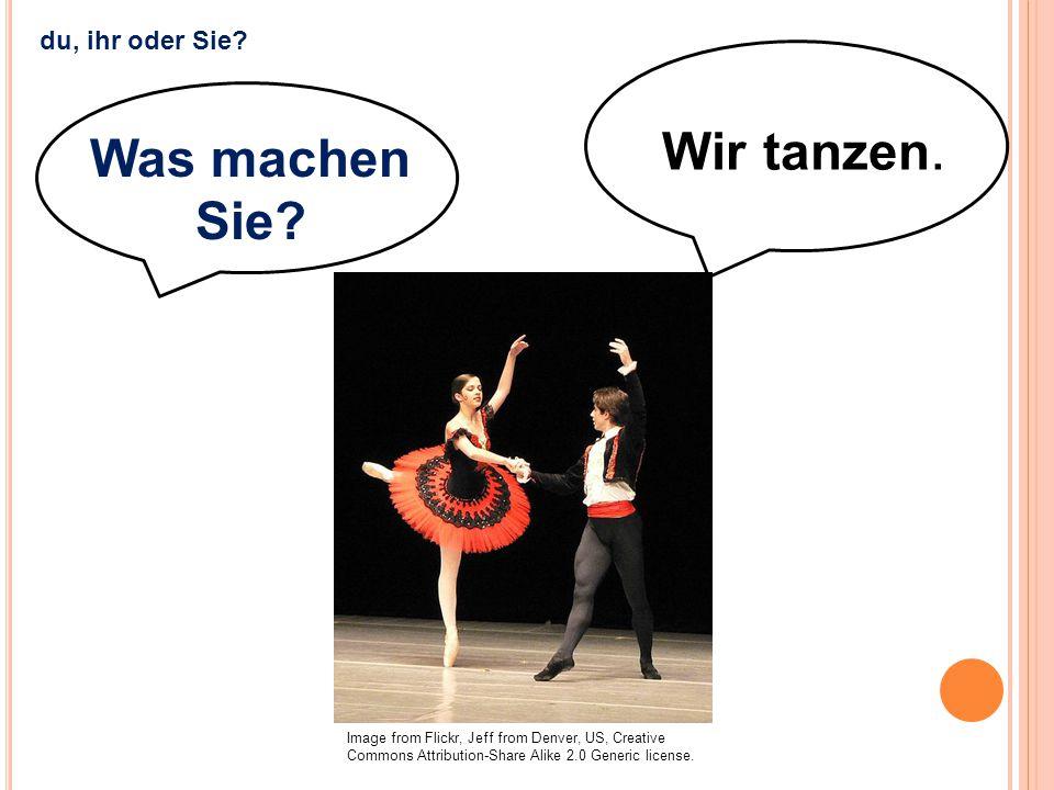 Wir tanzen. Was machen Sie du, ihr oder Sie