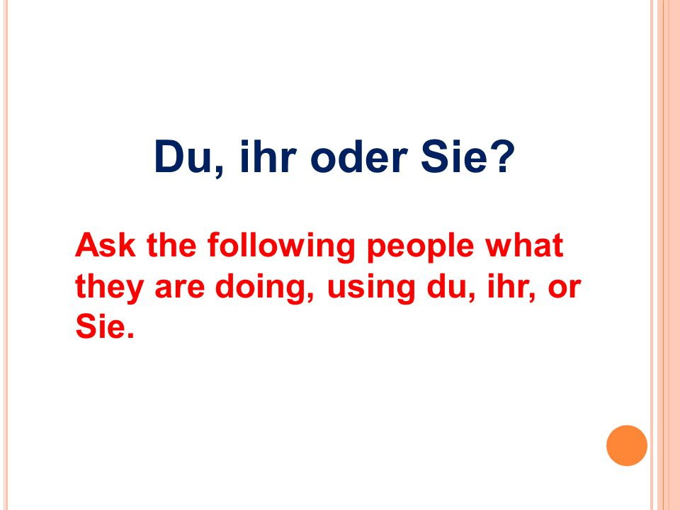 Du, ihr oder Sie Ask the following people what they are doing, using du, ihr, or Sie.