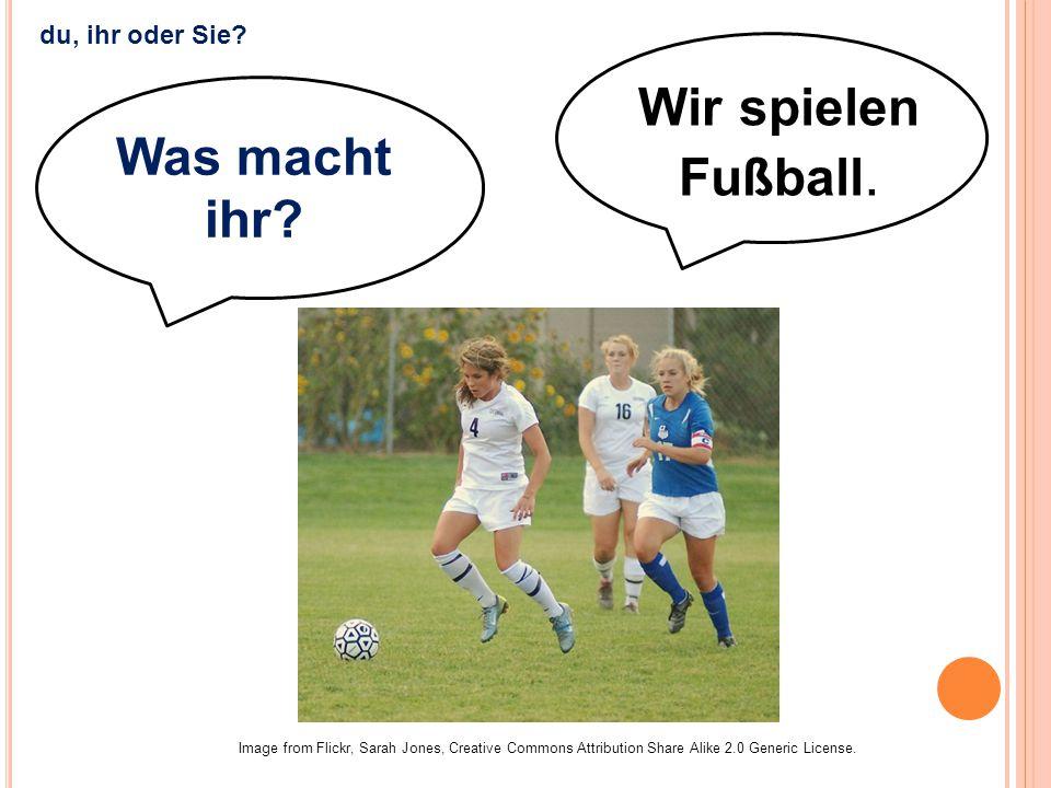 Wir spielen Fußball. Was macht ihr du, ihr oder Sie