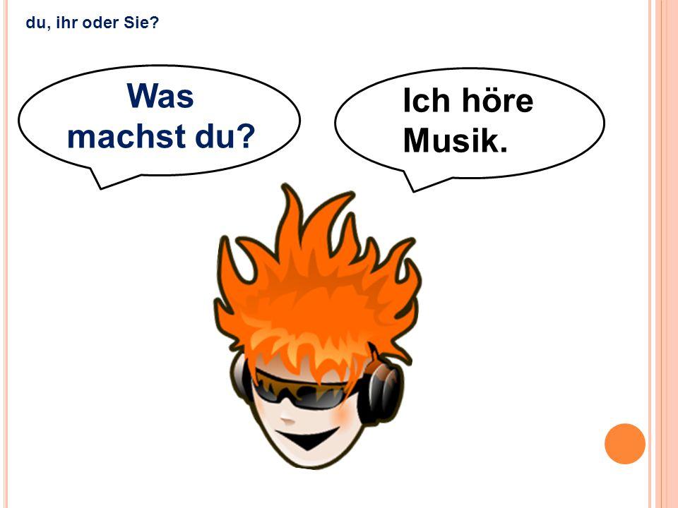 du, ihr oder Sie Was machst du Ich höre Musik.