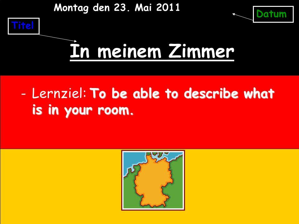 Montag den 23. Mai 2011 Datum. Titel. In meinem Zimmer.