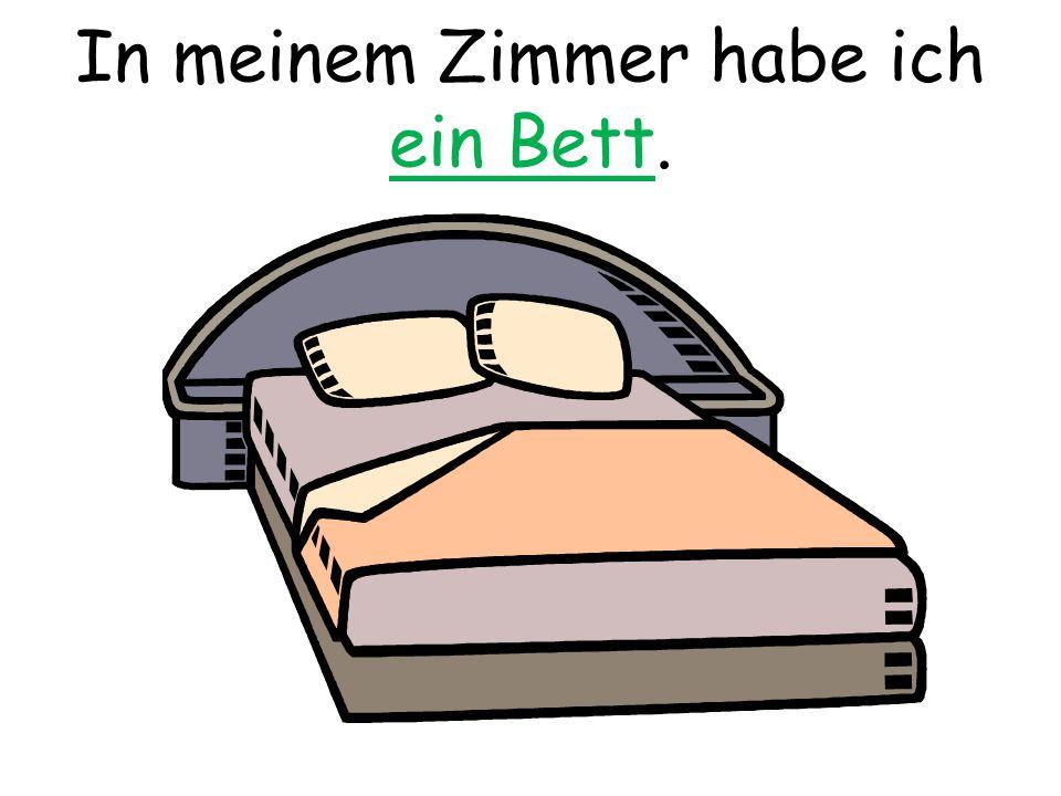 In meinem Zimmer habe ich ein Bett.