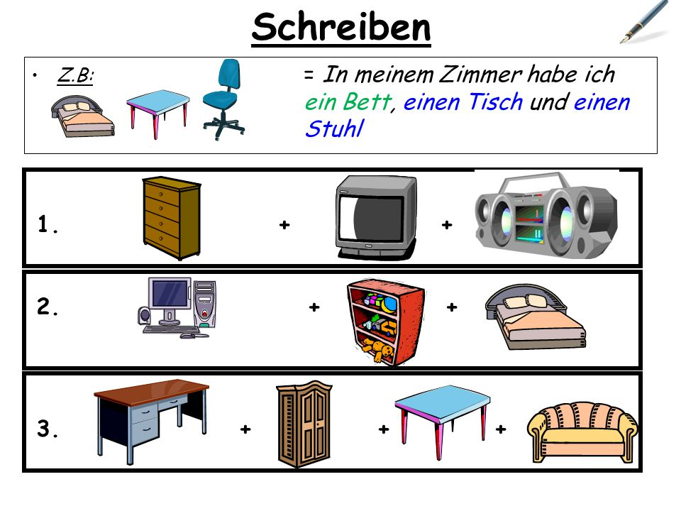 Schreiben Z.B: = In meinem Zimmer habe ich ein Bett, einen Tisch und einen Stuhl. + + +