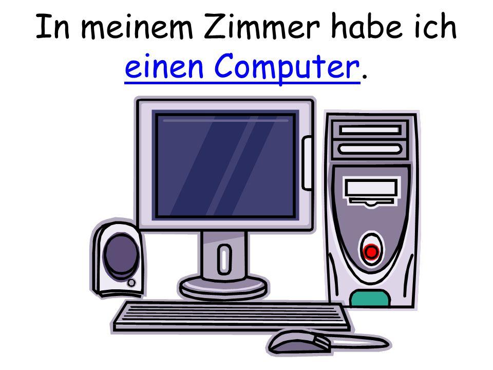 In meinem Zimmer habe ich einen Computer.