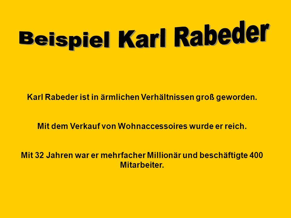 Beispiel Karl Rabeder Karl Rabeder ist in ärmlichen Verhältnissen groß geworden. Mit dem Verkauf von Wohnaccessoires wurde er reich.