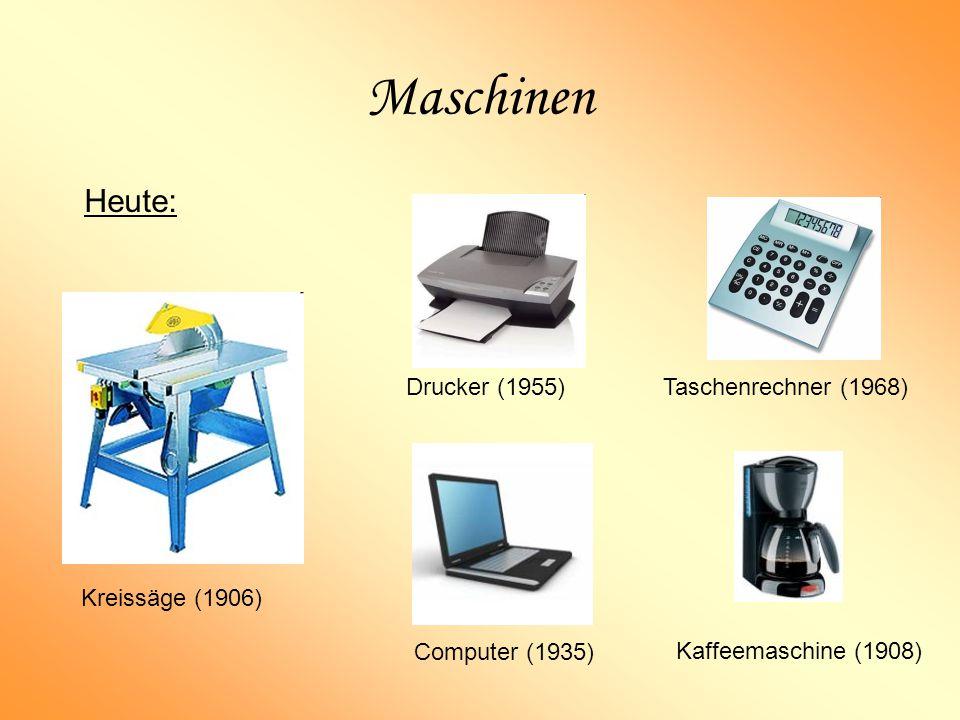 Maschinen Heute: Drucker (1955) Taschenrechner (1968) Kreissäge (1906)