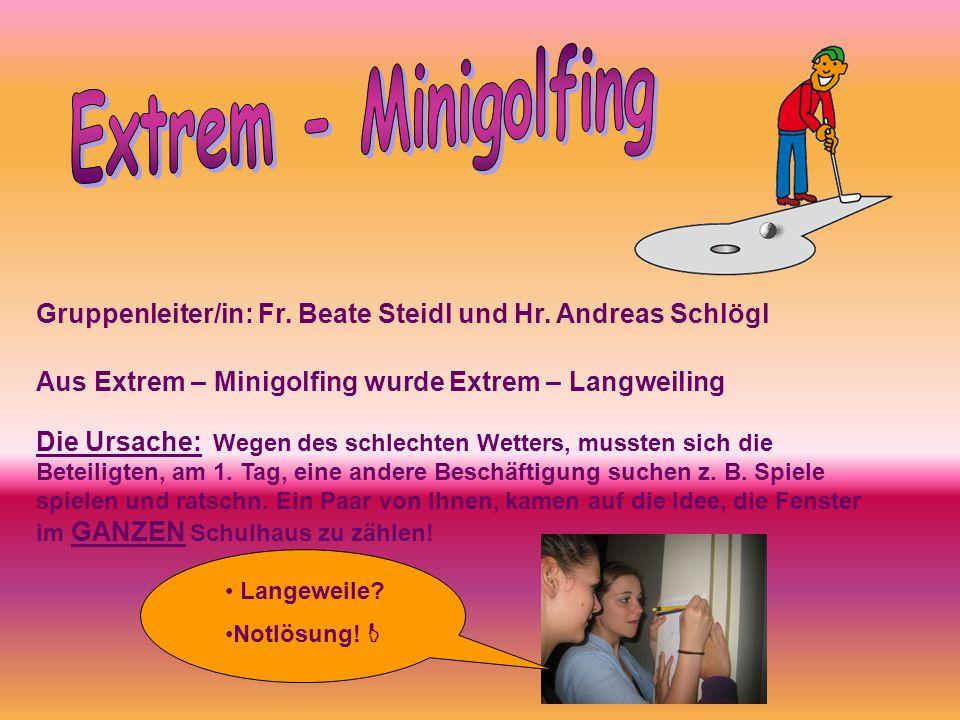 Extrem - Minigolfing Gruppenleiter/in: Fr. Beate Steidl und Hr. Andreas Schlögl. Aus Extrem – Minigolfing wurde Extrem – Langweiling.