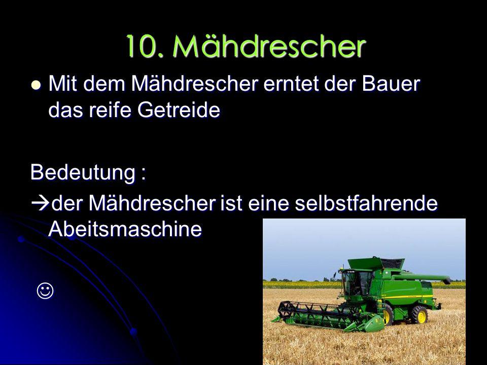 10. Mähdrescher Mit dem Mähdrescher erntet der Bauer das reife Getreide. Bedeutung : der Mähdrescher ist eine selbstfahrende Abeitsmaschine.