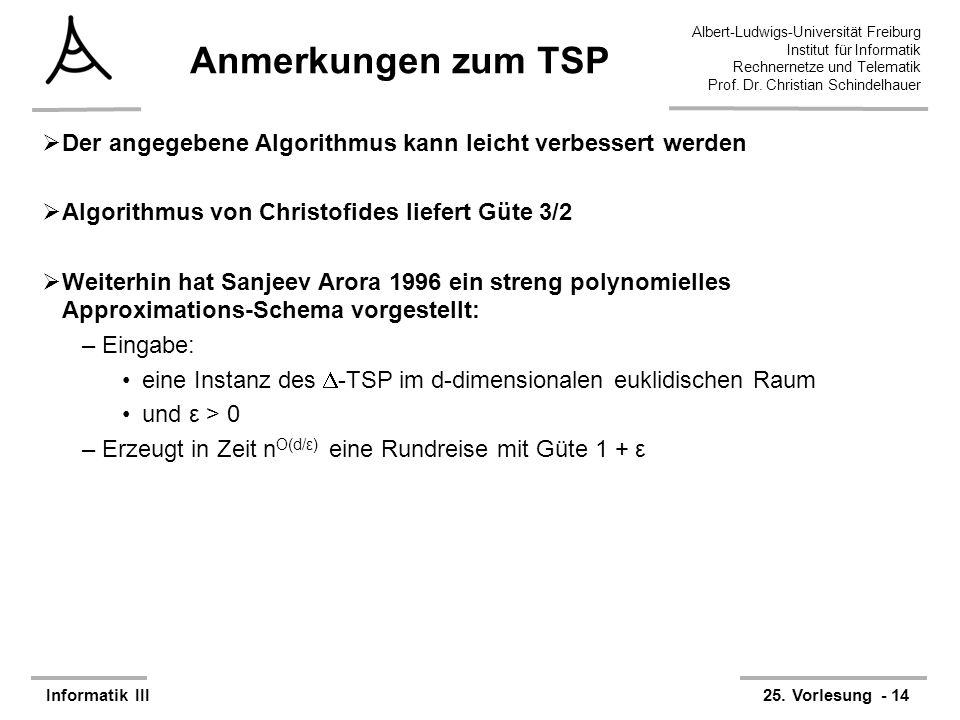 Anmerkungen zum TSP Der angegebene Algorithmus kann leicht verbessert werden. Algorithmus von Christofides liefert Güte 3/2.