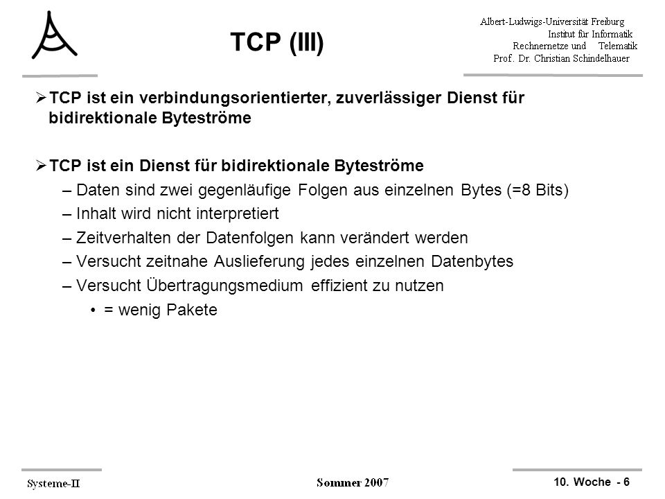 TCP (III) TCP ist ein verbindungsorientierter, zuverlässiger Dienst für bidirektionale Byteströme. TCP ist ein Dienst für bidirektionale Byteströme.