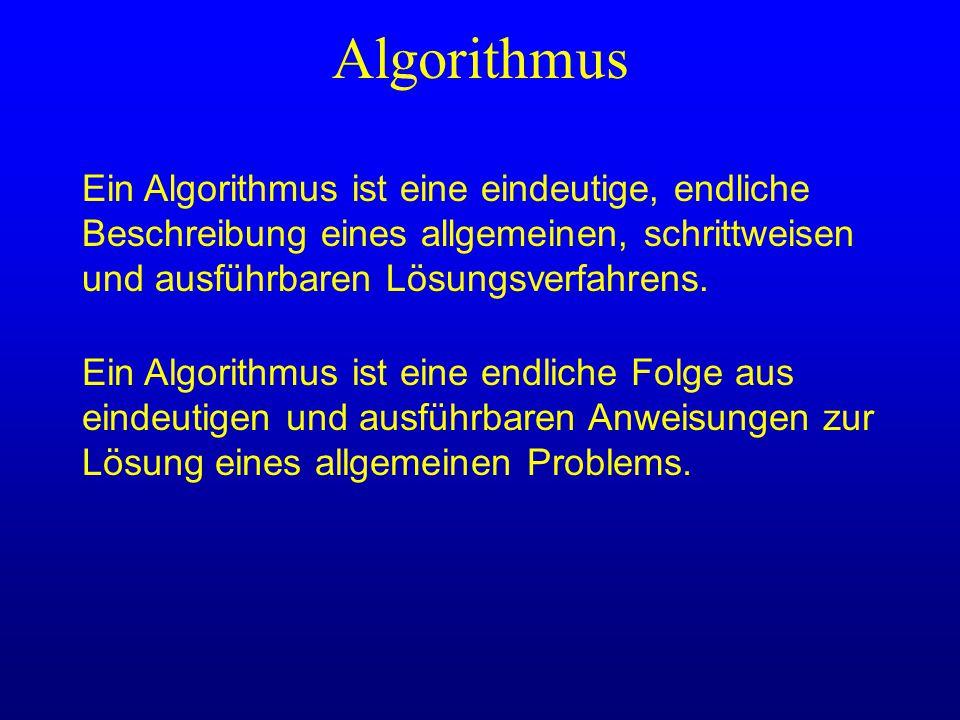 Algorithmus Ein Algorithmus ist eine eindeutige, endliche Beschreibung eines allgemeinen, schrittweisen und ausführbaren Lösungsverfahrens.