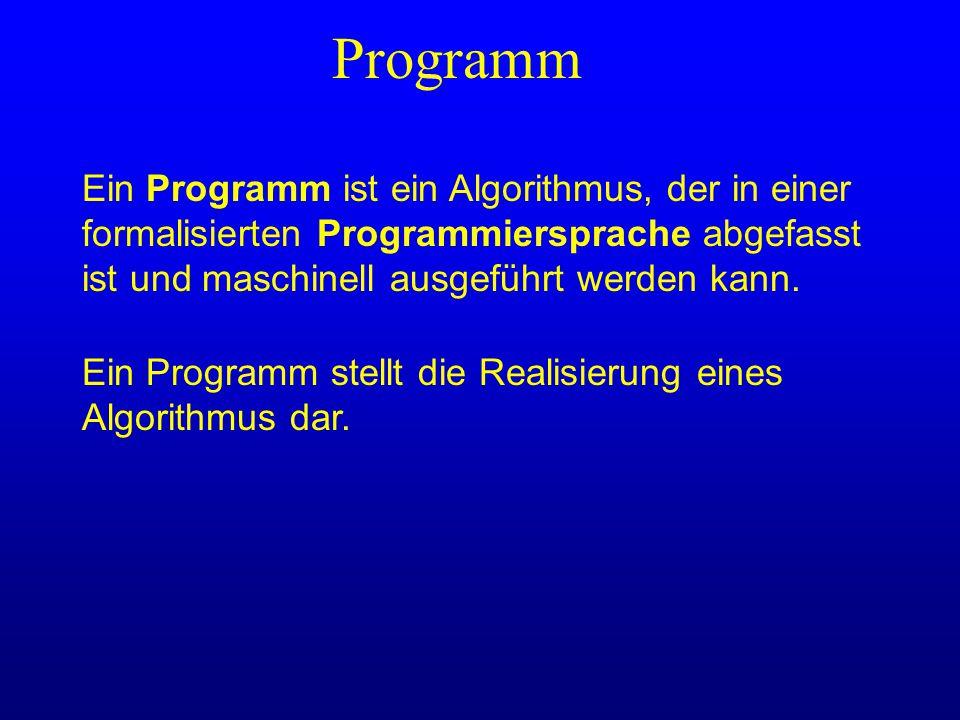 Programm Ein Programm ist ein Algorithmus, der in einer formalisierten Programmiersprache abgefasst ist und maschinell ausgeführt werden kann.