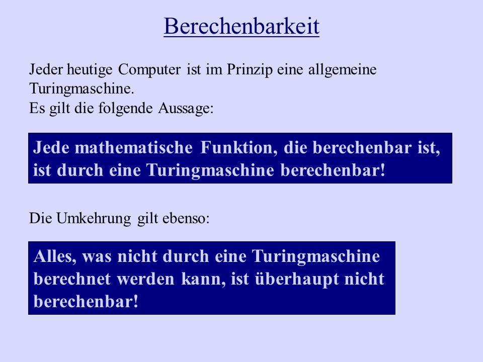 Berechenbarkeit Jeder heutige Computer ist im Prinzip eine allgemeine Turingmaschine. Es gilt die folgende Aussage: