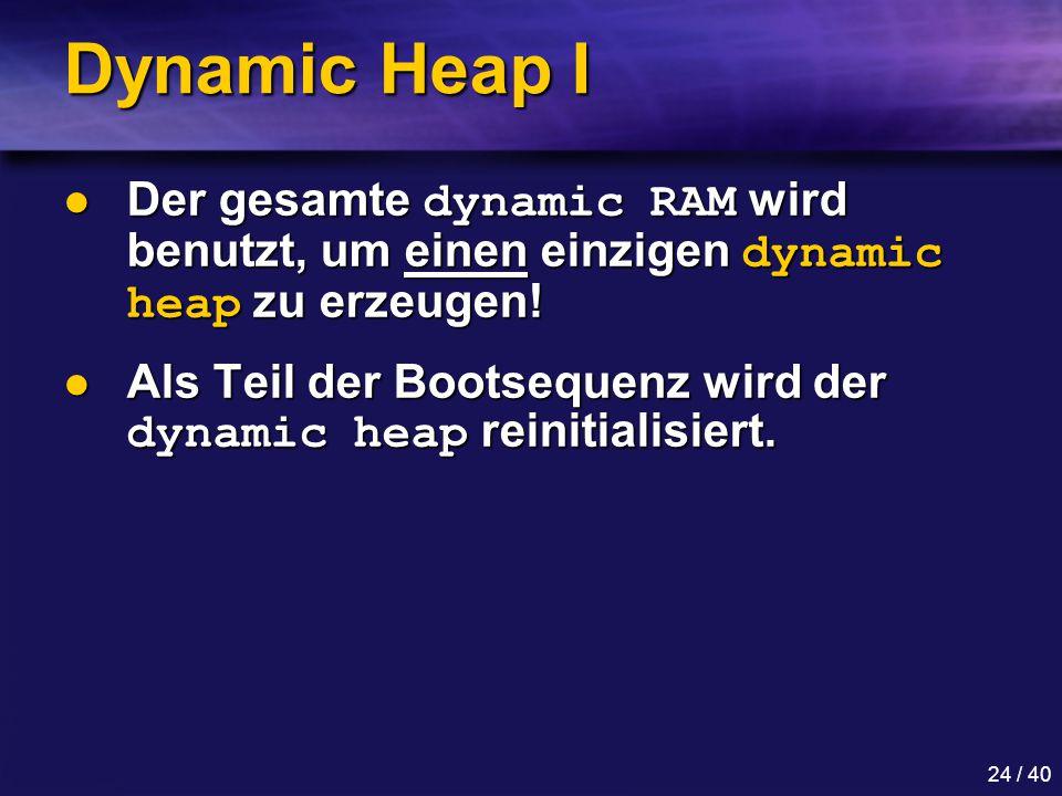 Dynamic Heap I Der gesamte dynamic RAM wird benutzt, um einen einzigen dynamic heap zu erzeugen!