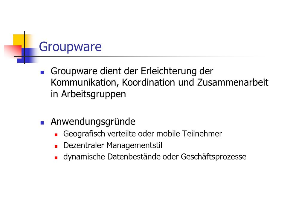 Groupware Groupware dient der Erleichterung der Kommunikation, Koordination und Zusammenarbeit in Arbeitsgruppen.